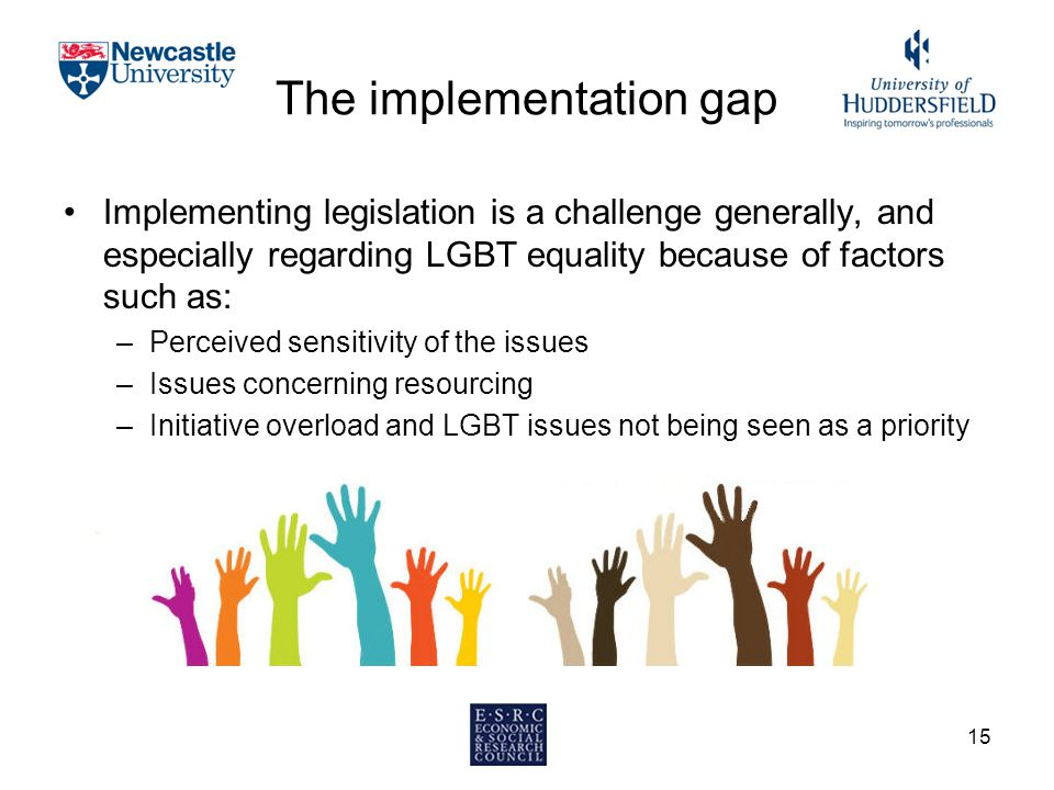 The implementation gap Implementing legislation is a challenge generally, and especially regarding LGBT equality because of factors such as: –Perceived sensitivity of the issues –Issues concerning resourcing –Initiative overload and LGBT issues not being seen as a priority 15
