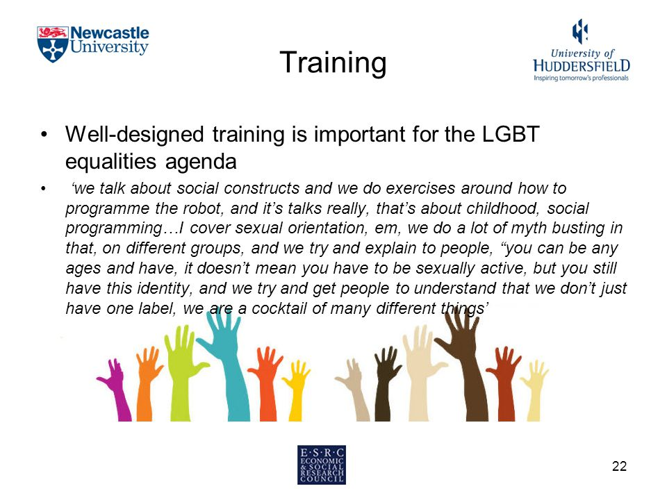 Training Well-designed training is important for the LGBT equalities agenda 'we talk about social constructs and we do exercises around how to program