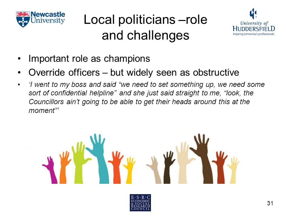 Local politicians –role and challenges Important role as champions Override officers – but widely seen as obstructive 'I went to my boss and said we need to set something up, we need some sort of confidential helpline and she just said straight to me, look, the Councillors ain't going to be able to get their heads around this at the moment ' 31