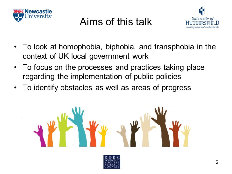 Aims of this talk To look at homophobia, biphobia, and transphobia in the context of UK local government work To focus on the processes and practices taking place regarding the implementation of public policies To identify obstacles as well as areas of progress 5