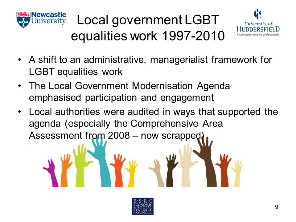 Local government LGBT equalities work 1997-2010 A shift to an administrative, managerialist framework for LGBT equalities work The Local Government Modernisation Agenda emphasised participation and engagement Local authorities were audited in ways that supported the agenda (especially the Comprehensive Area Assessment from 2008 – now scrapped) 9