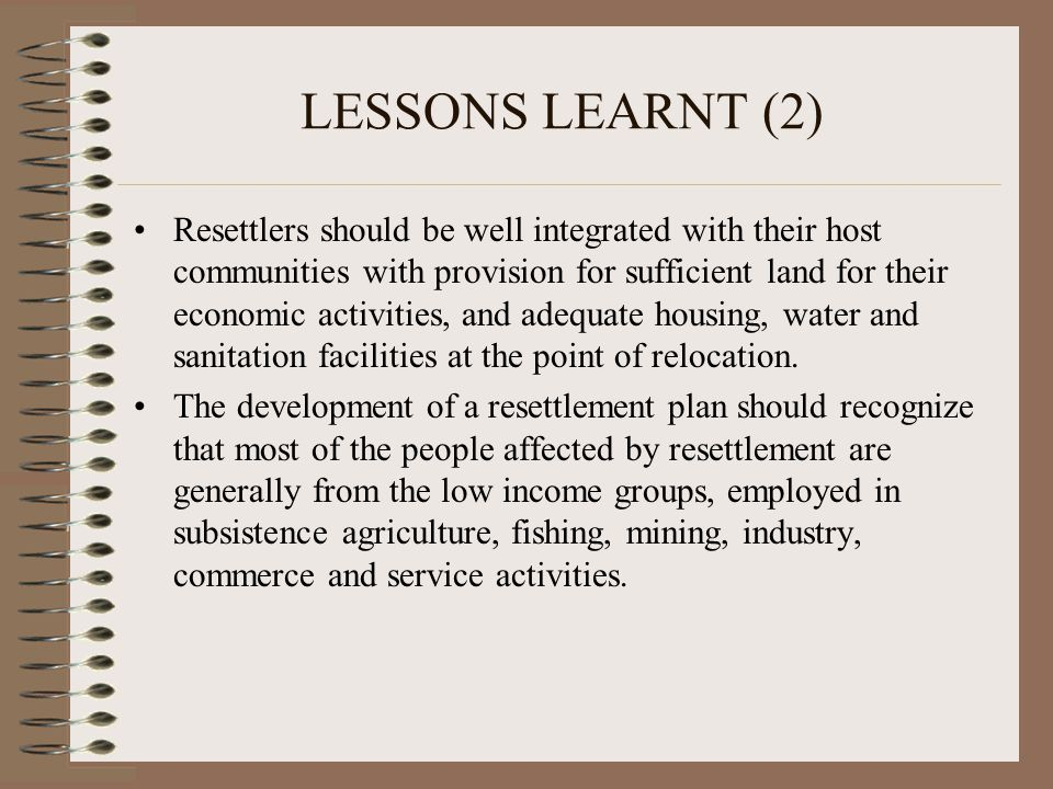 LESSONS LEARNT (2) Resettlers should be well integrated with their host communities with provision for sufficient land for their economic activities,