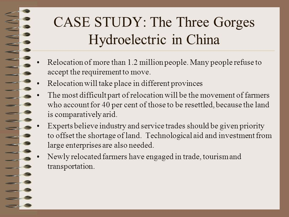 CASE STUDY: The Three Gorges Hydroelectric in China Relocation of more than 1.2 million people. Many people refuse to accept the requirement to move.