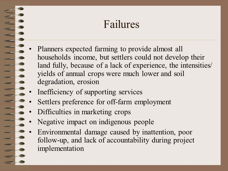 Failures Planners expected farming to provide almost all households income, but settlers could not develop their land fully, because of a lack of expe
