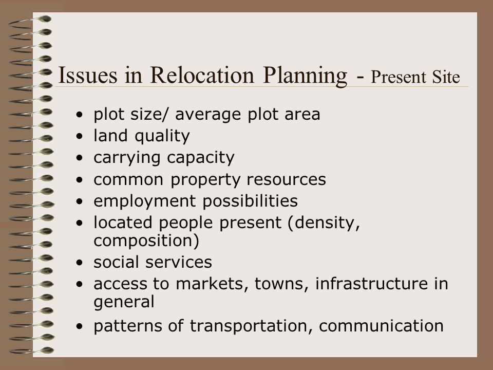 Issues in Relocation Planning – People to be resettled number of people ethnic differences (composition, possible conflicts to locals) patterns of living, transportation, communication, employment patterns for utilizing cultural and religious facilities