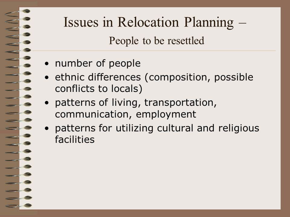 Issues in Relocation Planning – People to be resettled number of people ethnic differences (composition, possible conflicts to locals) patterns of liv