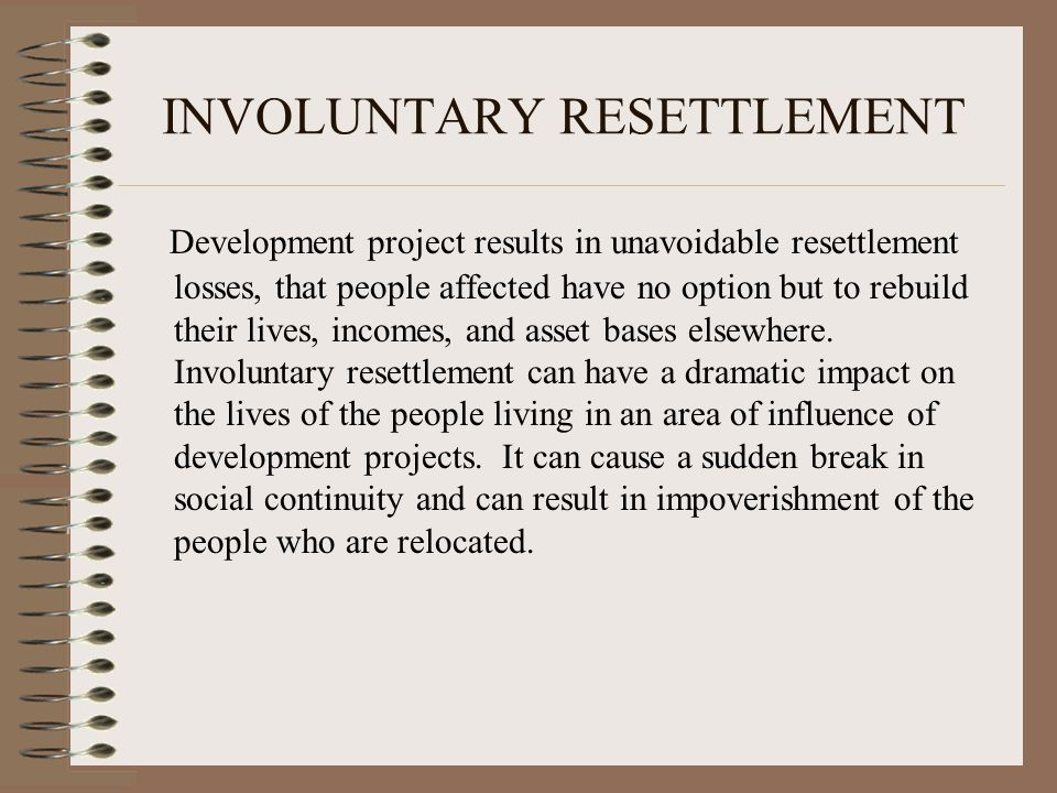 INVOLUNTARY RESETTLEMENT Development project results in unavoidable resettlement losses, that people affected have no option but to rebuild their live