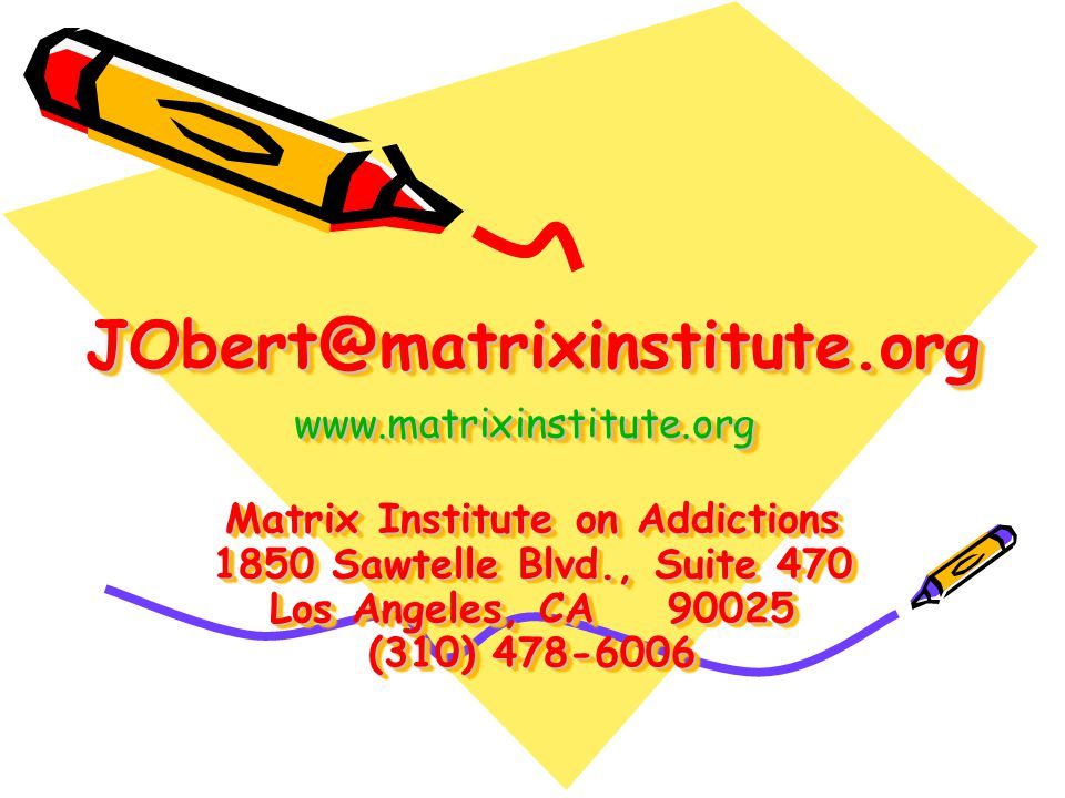 JObert@matrixinstitute.org www.matrixinstitute.org Matrix Institute on Addictions 1850 Sawtelle Blvd., Suite 470 Los Angeles, CA 90025 (310) 478-6006