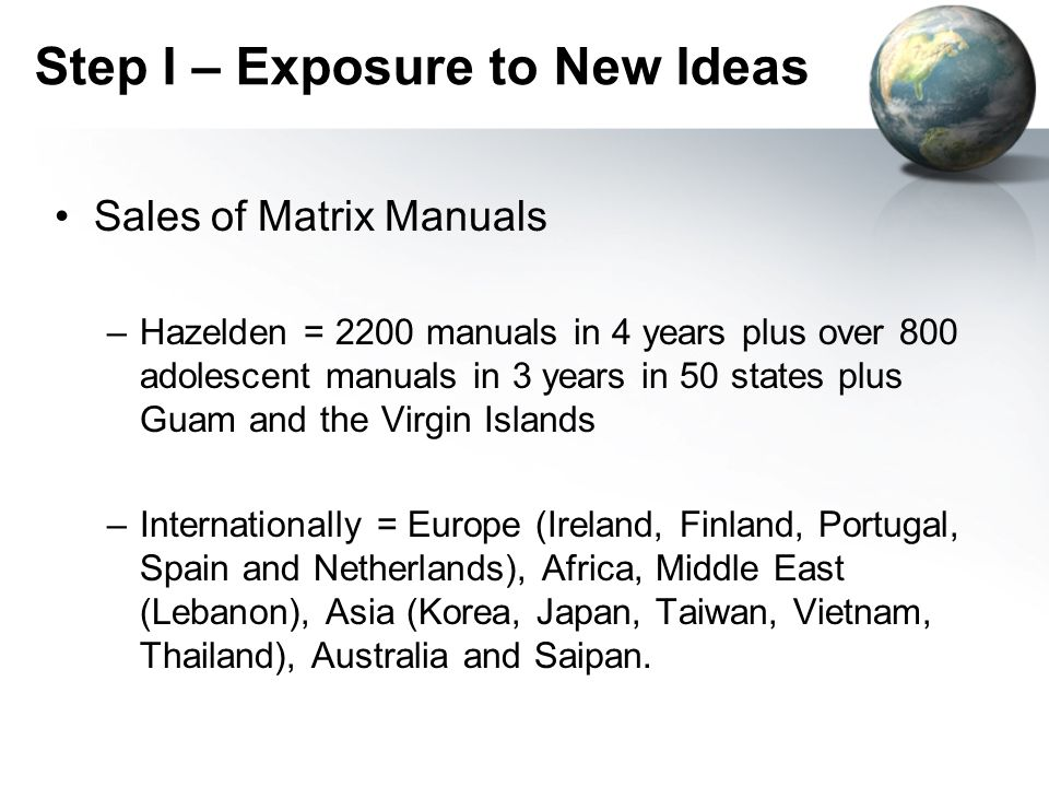 Step I – Exposure to New Ideas Sales of Matrix Manuals –Hazelden = 2200 manuals in 4 years plus over 800 adolescent manuals in 3 years in 50 states pl