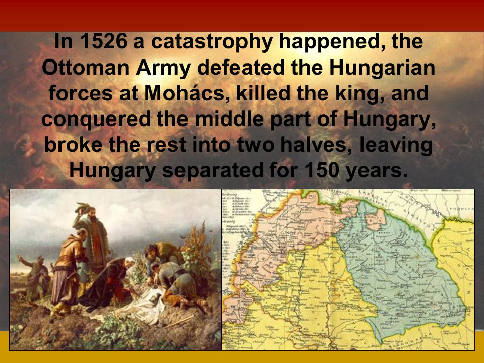 In 1526 a catastrophy happened, the Ottoman Army defeated the Hungarian forces at Mohács, killed the king, and conquered the middle part of Hungary, broke the rest into two halves, leaving Hungary separated for 150 years.