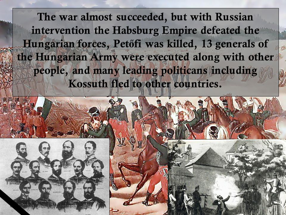 The war almost succeeded, but with Russian intervention the Habsburg Empire defeated the Hungarian forces, Pet ő fi was killed, 13 generals of the Hungarian Army were executed along with other people, and many leading politicans including Kossuth fled to other countries.