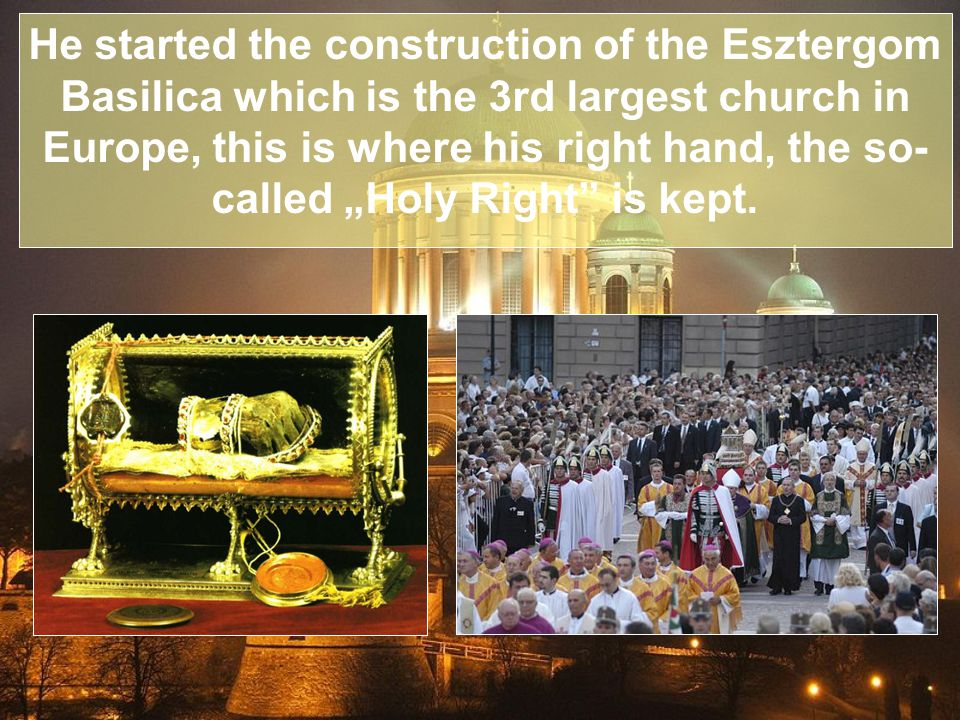 "He started the construction of the Esztergom Basilica which is the 3rd largest church in Europe, this is where his right hand, the so- called ""Holy Right is kept."