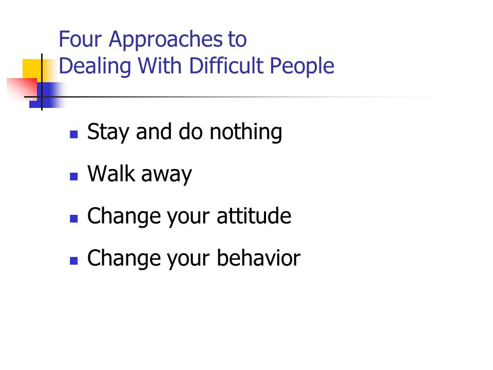 Four Approaches to Dealing With Difficult People Stay and do nothing Walk away Change your attitude Change your behavior