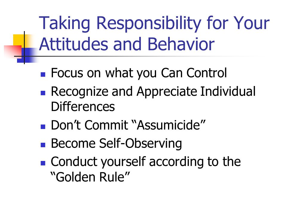 Taking Responsibility for Your Attitudes and Behavior Focus on what you Can Control Recognize and Appreciate Individual Differences Don't Commit Assumicide Become Self-Observing Conduct yourself according to the Golden Rule