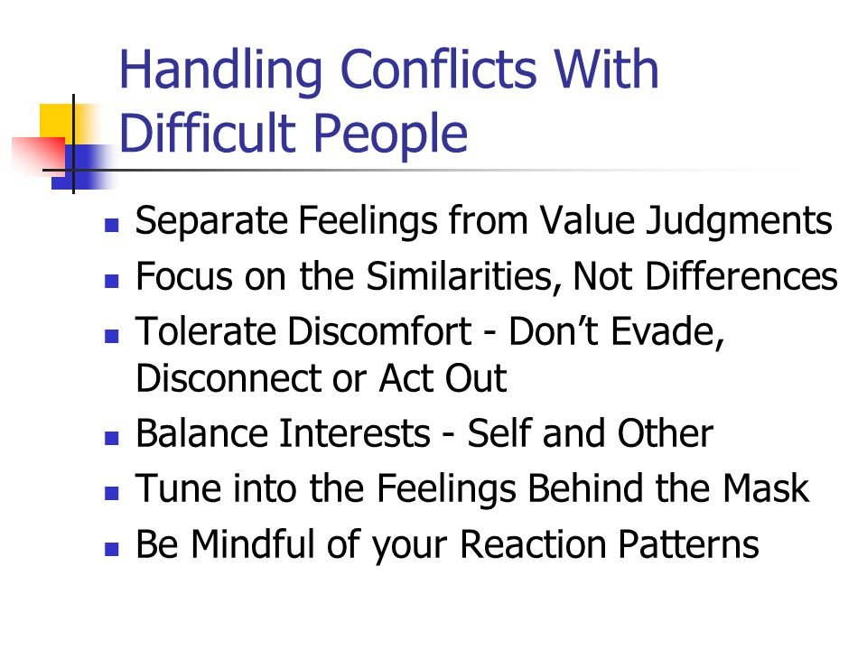 Handling Conflicts With Difficult People Separate Feelings from Value Judgments Focus on the Similarities, Not Differences Tolerate Discomfort - Don't Evade, Disconnect or Act Out Balance Interests - Self and Other Tune into the Feelings Behind the Mask Be Mindful of your Reaction Patterns