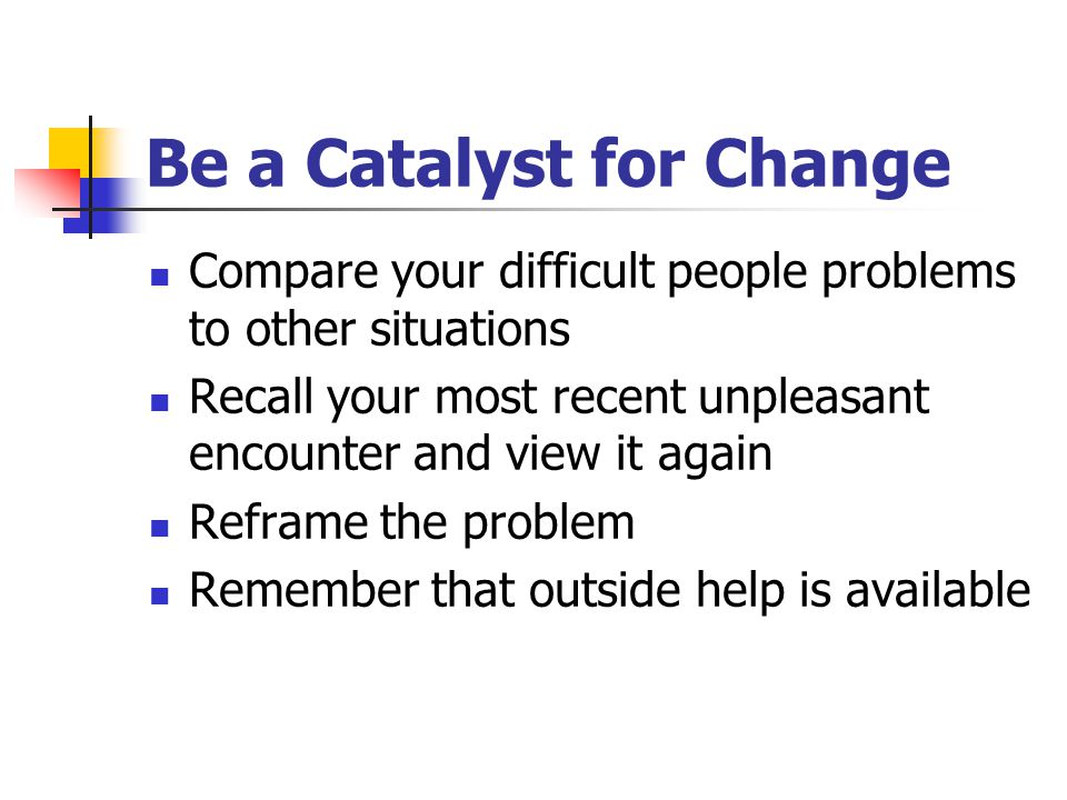 Be a Catalyst for Change Compare your difficult people problems to other situations Recall your most recent unpleasant encounter and view it again Reframe the problem Remember that outside help is available