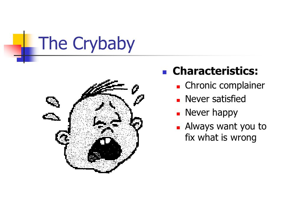 The Crybaby Characteristics: Chronic complainer Never satisfied Never happy Always want you to fix what is wrong