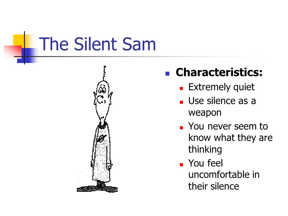 The Silent Sam Characteristics: Extremely quiet Use silence as a weapon You never seem to know what they are thinking You feel uncomfortable in their silence