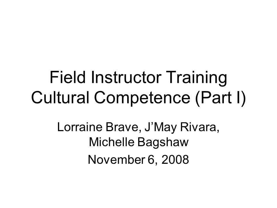 Field Instructor Training Cultural Competence (Part I) Lorraine Brave, J'May Rivara, Michelle Bagshaw November 6, 2008