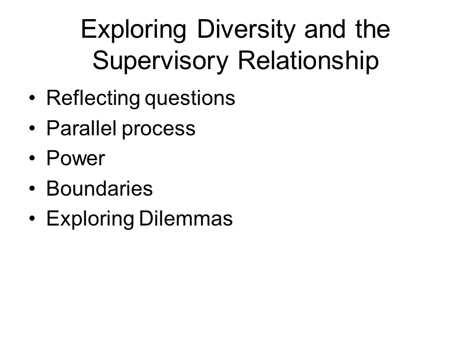 Exploring Diversity and the Supervisory Relationship Reflecting questions Parallel process Power Boundaries Exploring Dilemmas