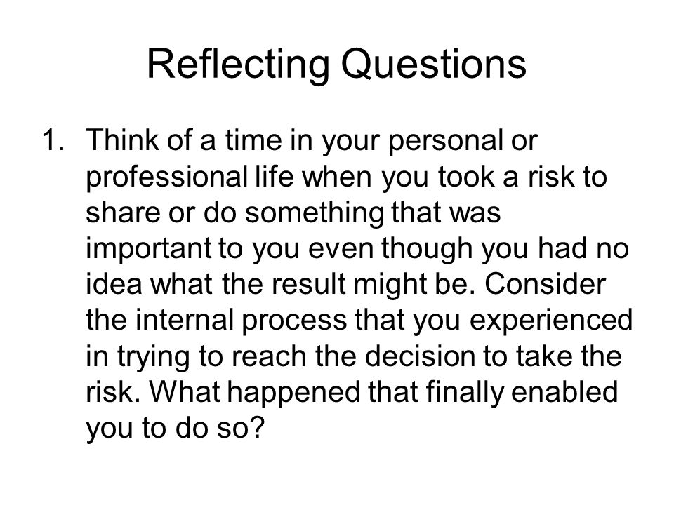 Reflecting Questions 1.Think of a time in your personal or professional life when you took a risk to share or do something that was important to you e