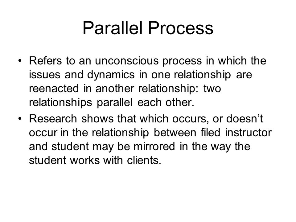 Parallel Process Refers to an unconscious process in which the issues and dynamics in one relationship are reenacted in another relationship: two relationships parallel each other.