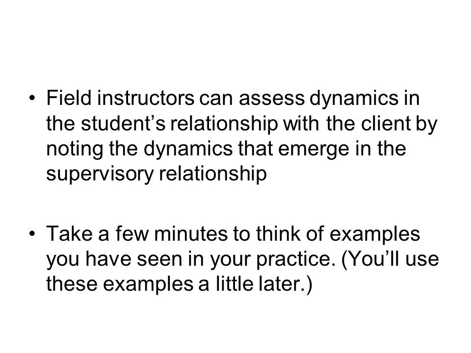 Field instructors can assess dynamics in the student's relationship with the client by noting the dynamics that emerge in the supervisory relationship Take a few minutes to think of examples you have seen in your practice.