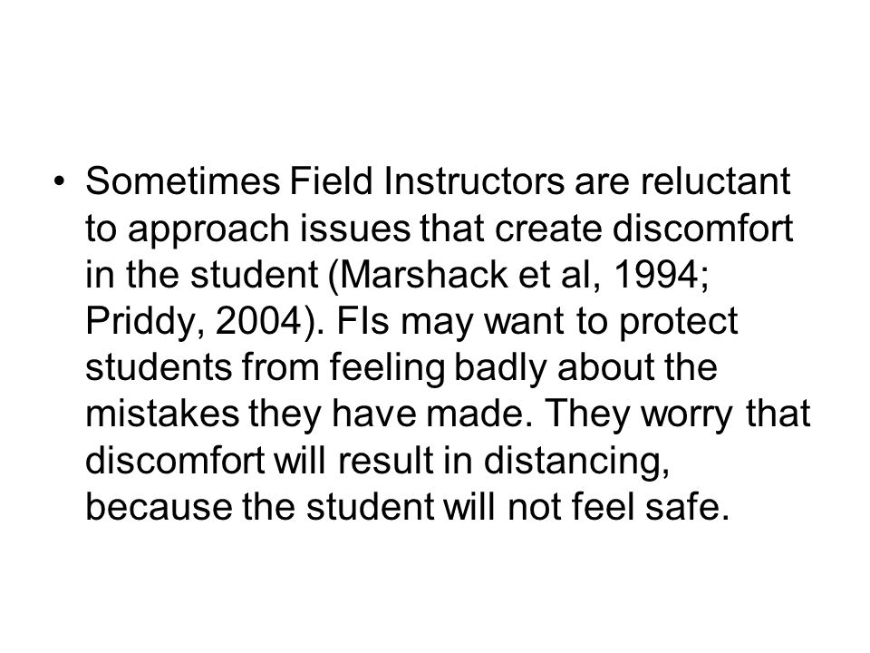 Sometimes Field Instructors are reluctant to approach issues that create discomfort in the student (Marshack et al, 1994; Priddy, 2004).