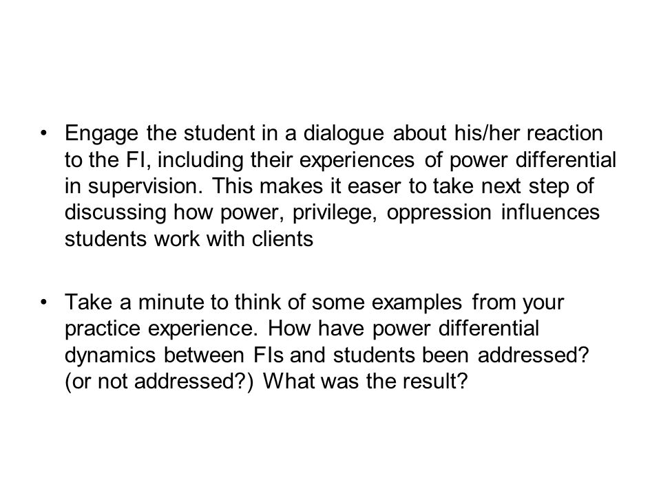 Engage the student in a dialogue about his/her reaction to the FI, including their experiences of power differential in supervision. This makes it eas