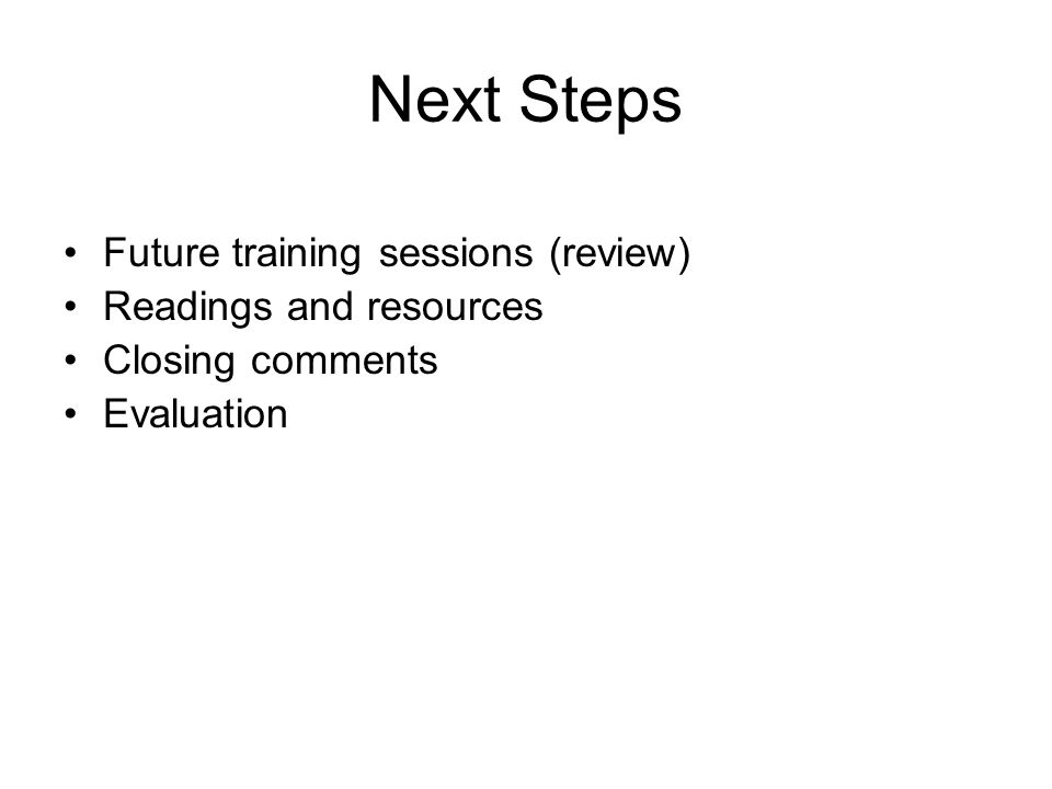 Next Steps Future training sessions (review) Readings and resources Closing comments Evaluation