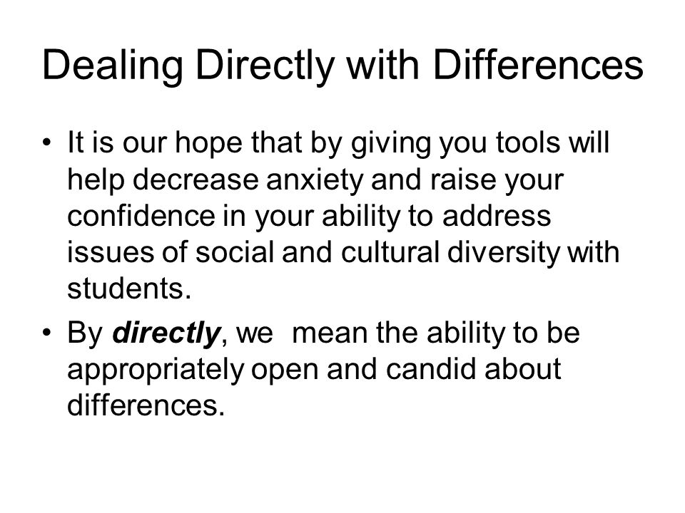 Dealing Directly with Differences It is our hope that by giving you tools will help decrease anxiety and raise your confidence in your ability to addr