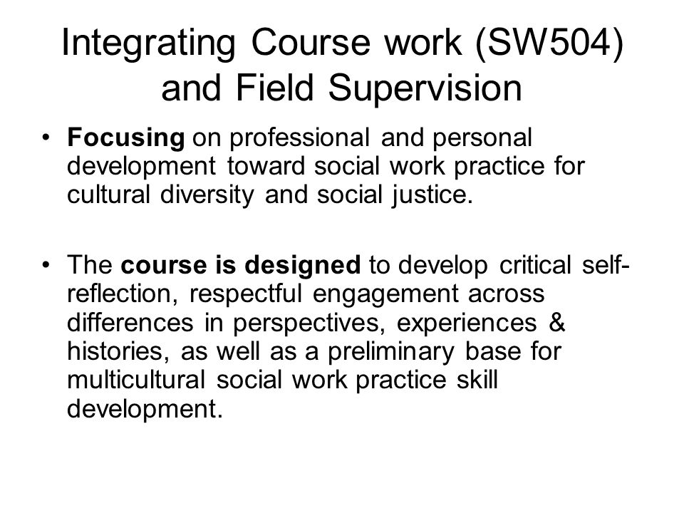 Integrating Course work (SW504) and Field Supervision Focusing on professional and personal development toward social work practice for cultural diversity and social justice.