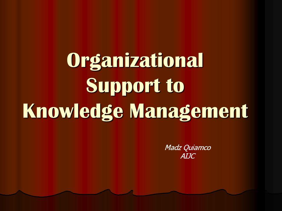 Organizational Support to Knowledge Management Madz Quiamco AIJC