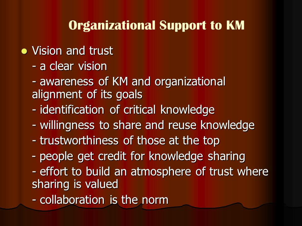 Vision and trust Vision and trust - a clear vision - awareness of KM and organizational alignment of its goals - identification of critical knowledge - willingness to share and reuse knowledge - trustworthiness of those at the top - people get credit for knowledge sharing - people get credit for knowledge sharing - effort to build an atmosphere of trust where sharing is valued - collaboration is the norm Organizational Support to KM