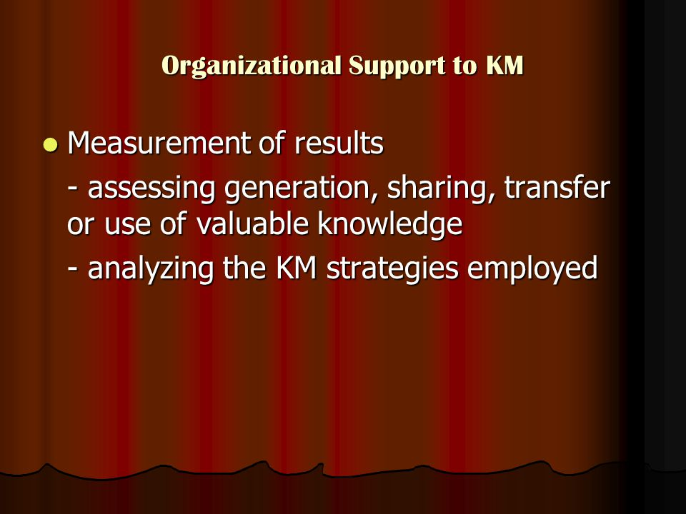 Organizational Support to KM Measurement of results Measurement of results - assessing generation, sharing, transfer or use of valuable knowledge - analyzing the KM strategies employed