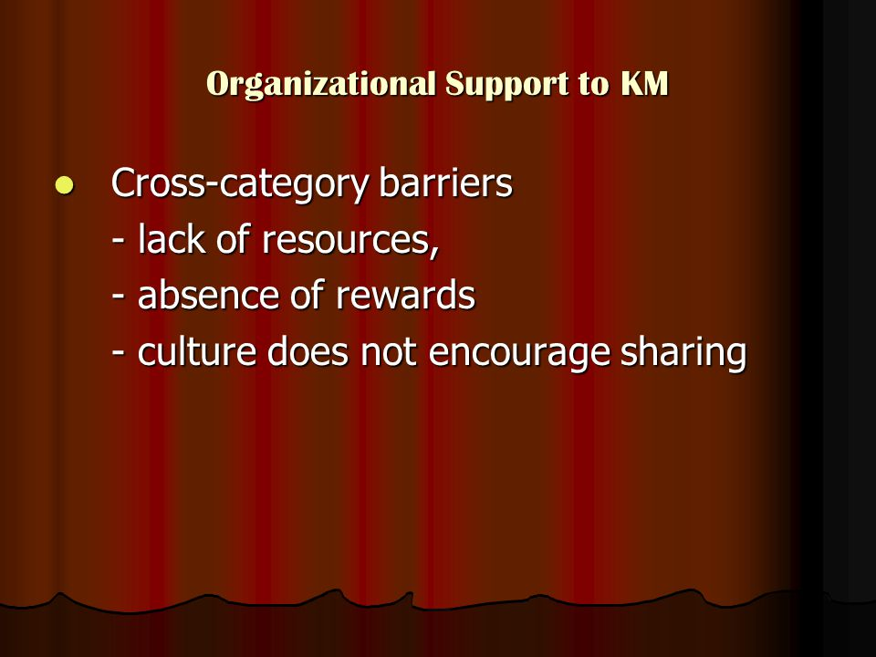 Organizational Support to KM Cross-category barriers Cross-category barriers - lack of resources, - absence of rewards - culture does not encourage sharing
