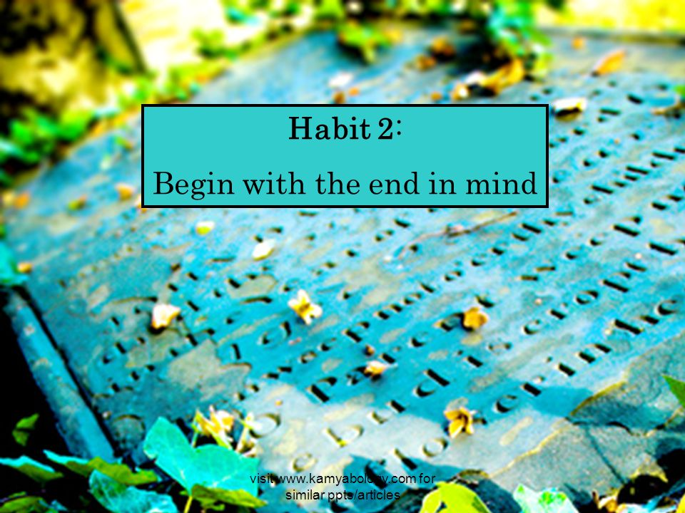 Habit 2: Begin with the end in mind visit www.kamyabology.com for similar ppts/articles