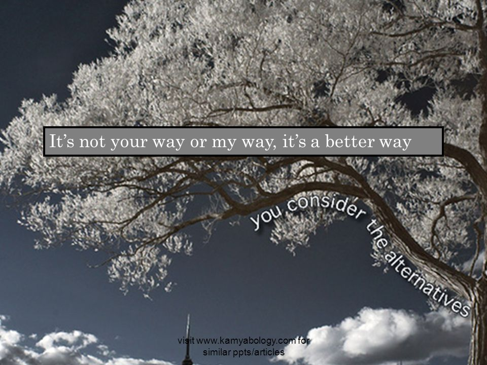 It's not your way or my way, it's a better way visit www.kamyabology.com for similar ppts/articles