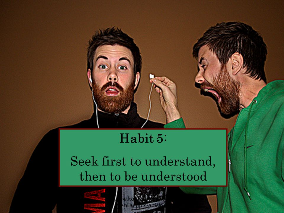 Habit 5: Seek first to understand, then to be understood visit www.kamyabology.com for similar ppts/articles