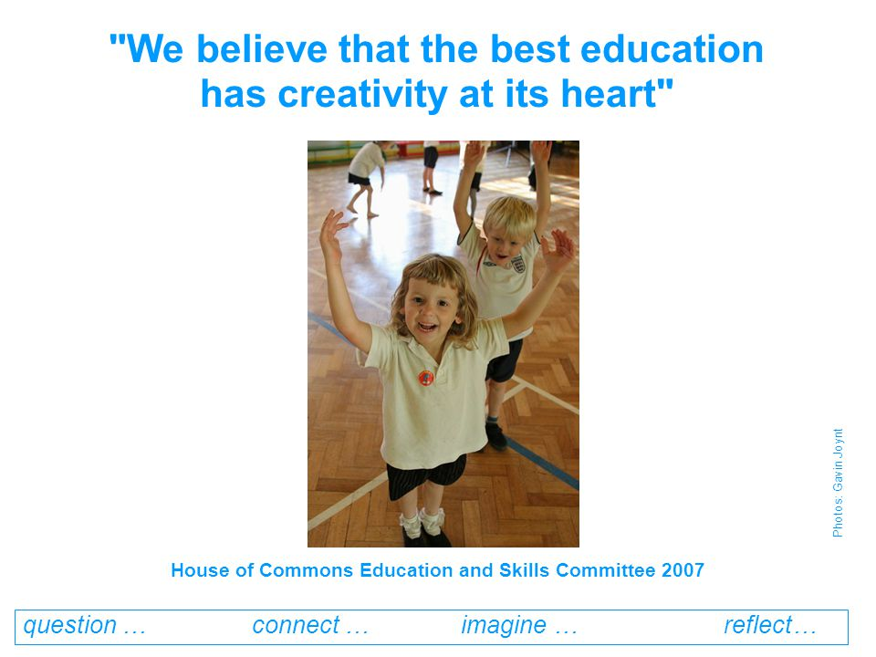 question … connect … imagine … reflect… We believe that the best education has creativity at its heart Photos: Gavin Joynt House of Commons Education and Skills Committee 2007