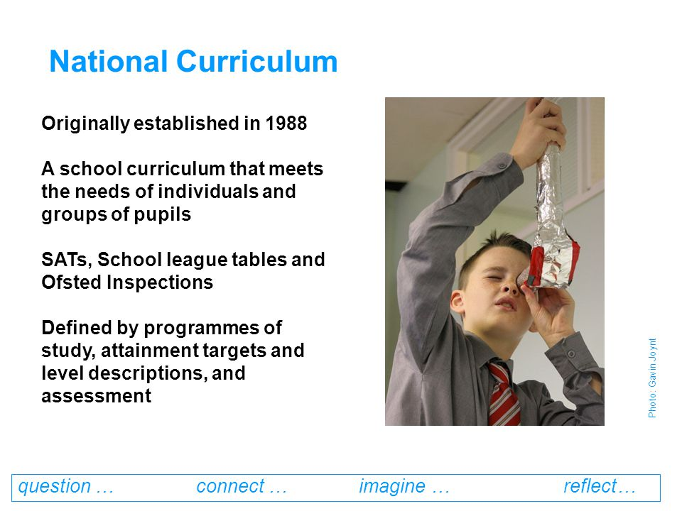 question … connect … imagine … reflect… Originally established in 1988 A school curriculum that meets the needs of individuals and groups of pupils SATs, School league tables and Ofsted Inspections Defined by programmes of study, attainment targets and level descriptions, and assessment National Curriculum Photo: Gavin Joynt