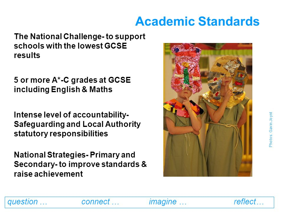 question … connect … imagine … reflect… Academic Standards The National Challenge- to support schools with the lowest GCSE results 5 or more A*-C grades at GCSE including English & Maths Intense level of accountability- Safeguarding and Local Authority statutory responsibilities National Strategies- Primary and Secondary- to improve standards & raise achievement Photos: Gavin Joynt