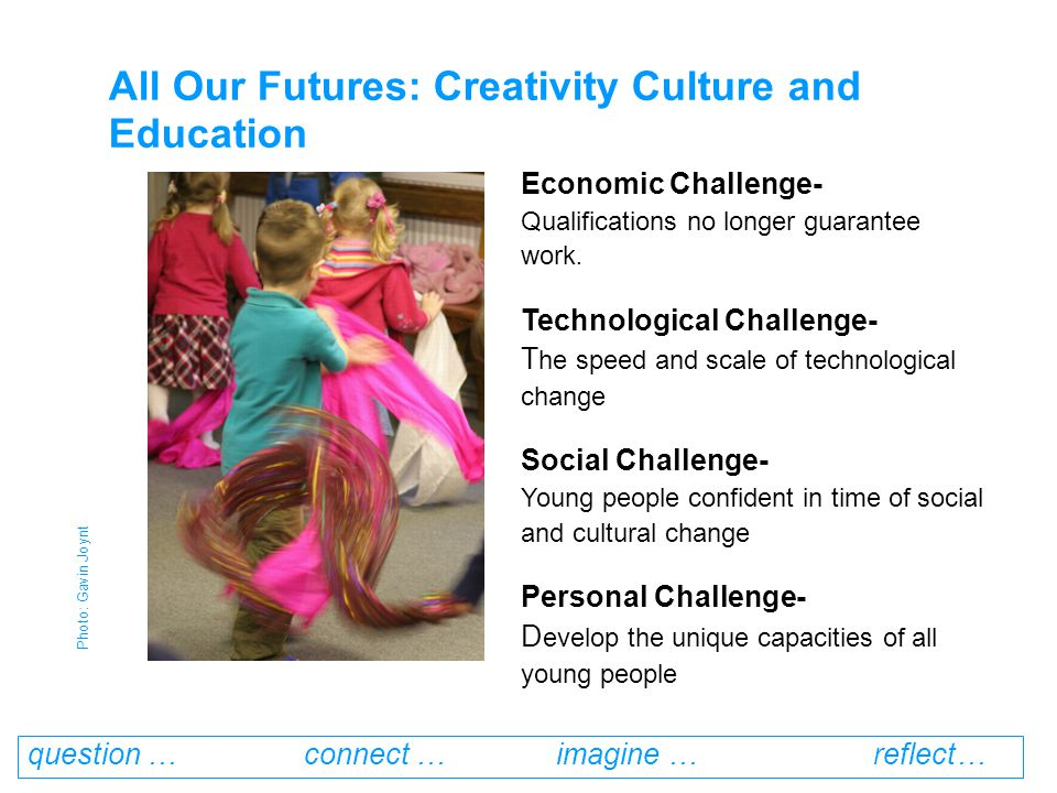 question … connect … imagine … reflect… Economic Challenge- Qualifications no longer guarantee work.