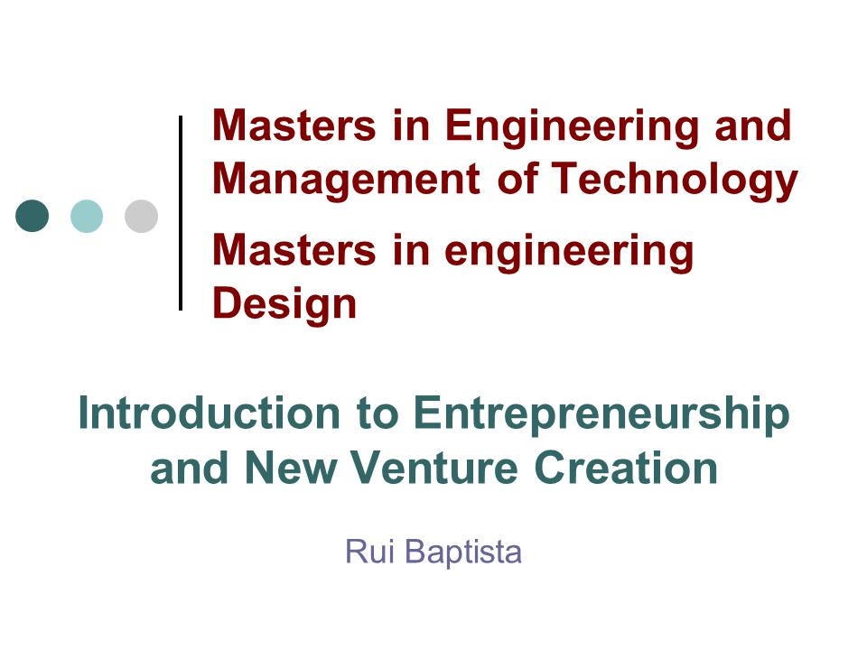 Masters in Engineering and Management of Technology Masters in engineering Design Introduction to Entrepreneurship and New Venture Creation Rui Baptis