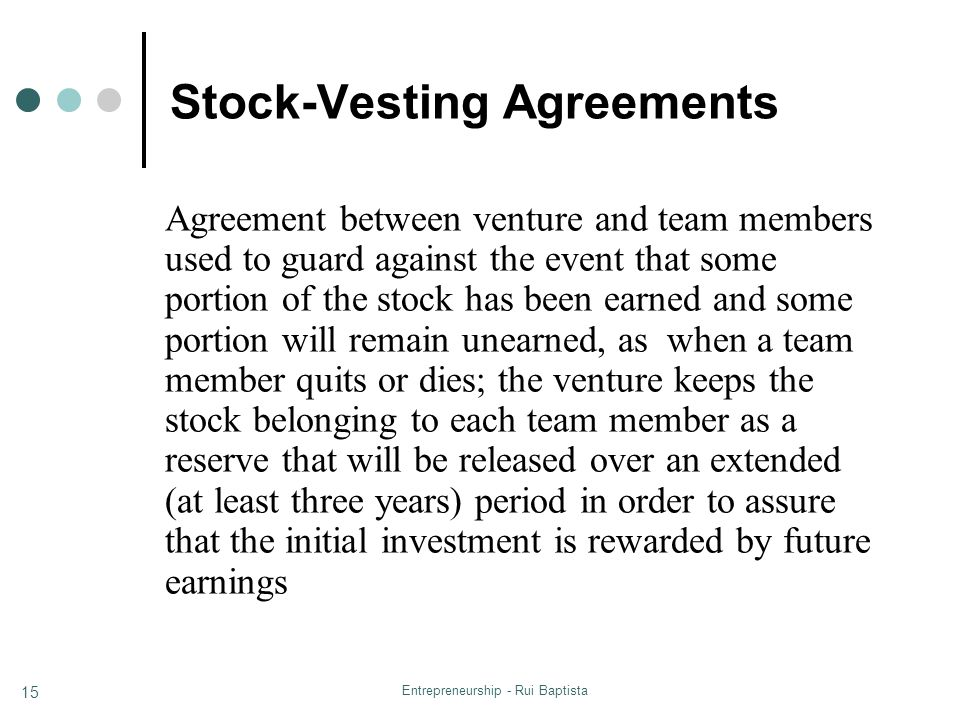 Entrepreneurship - Rui Baptista 15 Stock-Vesting Agreements Agreement between venture and team members used to guard against the event that some porti