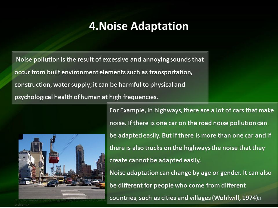 4.Noise Adaptation 11 Noise pollution is the result of excessive and annoying sounds that occur from built environment elements such as transportation, construction, water supply; it can be harmful to physical and psychological health of human at high frequencies.