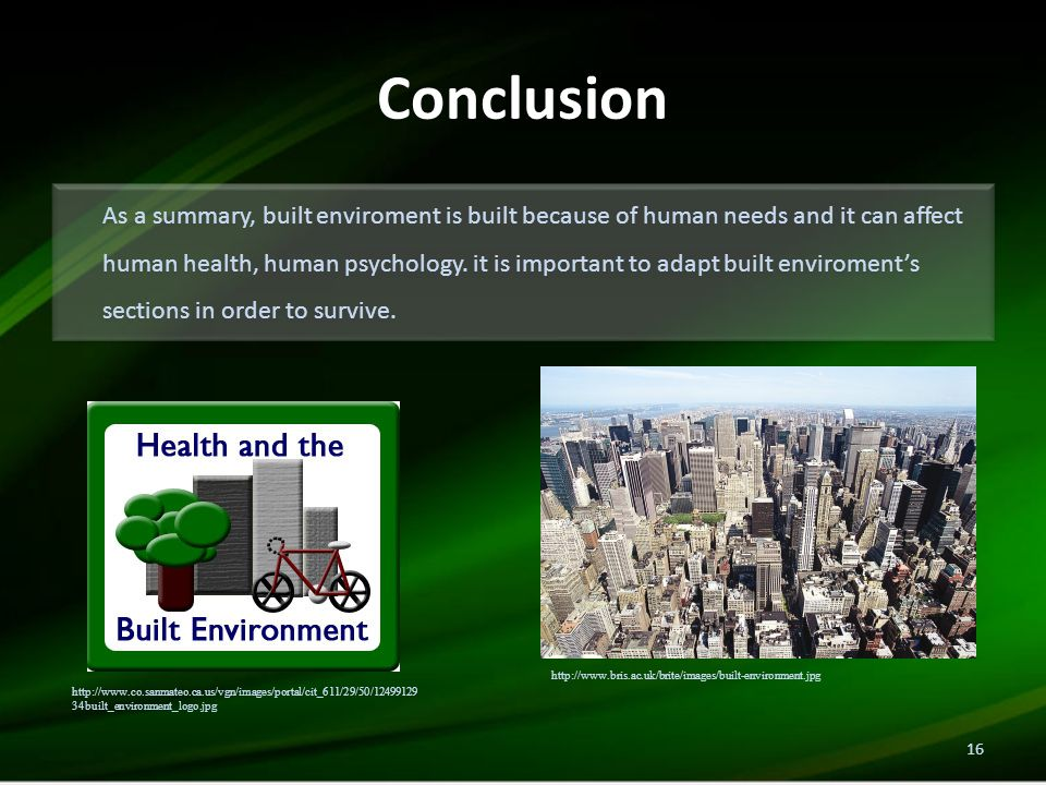 Conclusion As a summary, built enviroment is built because of human needs and it can affect human health, human psychology.