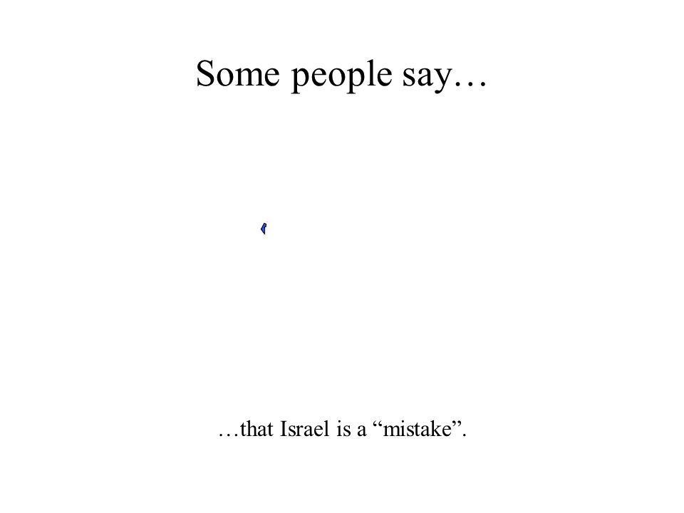 Some people say… …that Israel is a mistake .