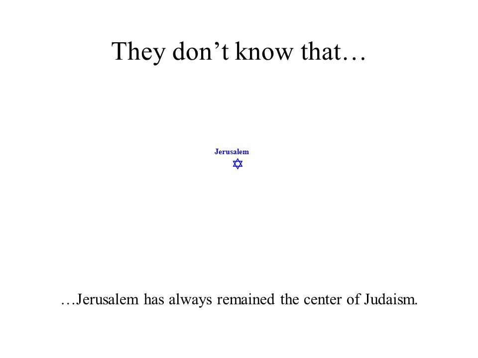  Jerusalem They don't know that… …Jerusalem has always remained the center of Judaism.