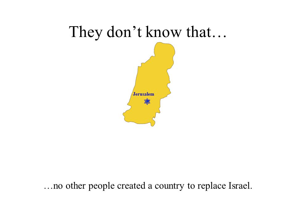  Jerusalem They don't know that… …no other people created a country to replace Israel.